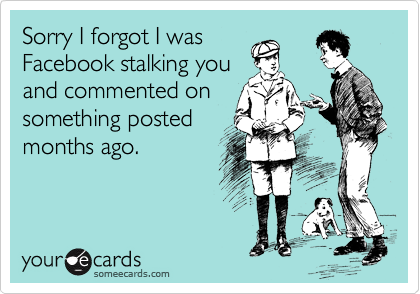 Sorry I forgot I was Facebook stalking you and commented on something posted months ago.
