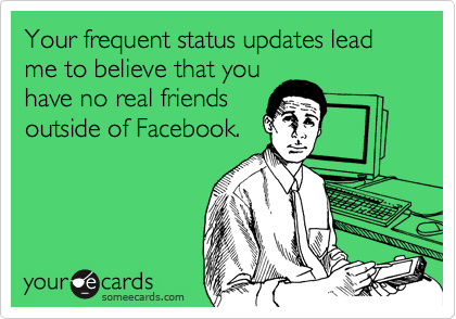 Your frequent status updates lead me to believe that you