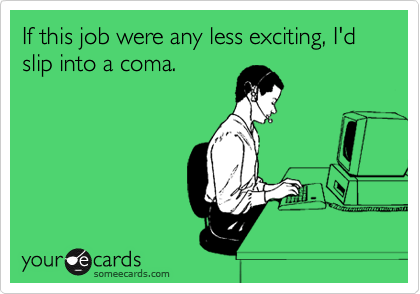 If this job were any less exciting, I'd slip into a coma.