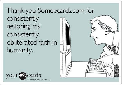 Thank you Someecards.com for consistently restoring my consistently obliterated faith in humanity.