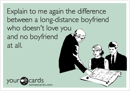 Explain to me again the difference between a long-distance boyfriend who doesn't love youand no boyfriendat all.