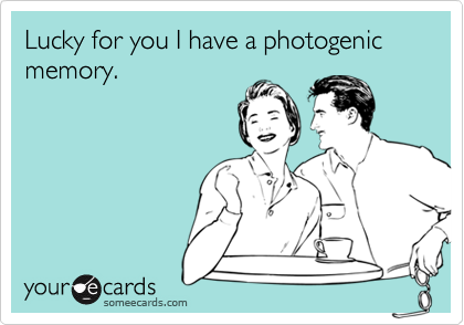 Lucky for you I have a photogenic memory.