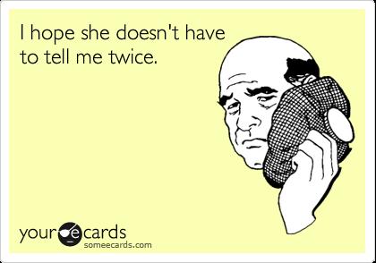 I hope she doesn't haveto tell me twice.