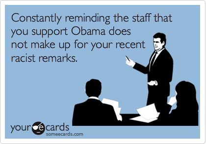 Constantly reminding the staff that you support Obama doesnot make up for your recentracist remarks.