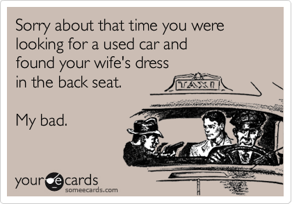 Sorry about that time you werelooking for a used car and found your wife's dressin the back seat.My bad.