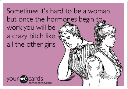 Sometimes it's hard to be a woman but once the hormones begin towork you will bea crazy bitch likeall the other girls