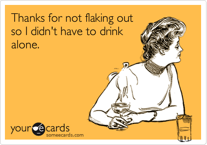 Thanks for not flaking outso I didn't have to drinkalone.