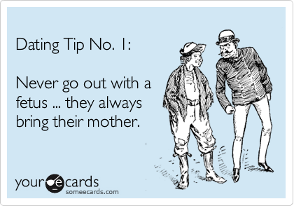 Dating Tip No. 1:  Never go out with a fetus ... they always  bring their mother.