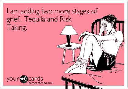 I am adding two more stages of grief.  Tequila and Risk Taking.