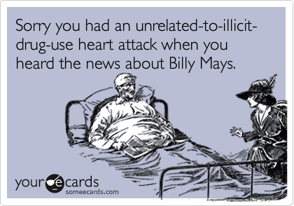 Sorry you had an unrelated-to-illicit-drug-use heart attack when you heard the news about Billy Mays.