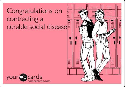 Congratulations oncontracting acurable social disease