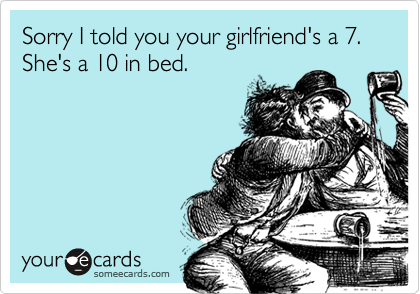 Sorry I told you your girlfriend's a 7.  She's a 10 in bed.