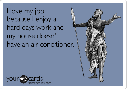I love my job because I enjoy a hard days work and my house doesn't have an air conditioner.