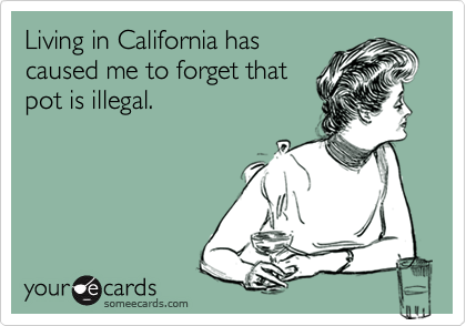 Living in California hascaused me to forget thatpot is illegal.