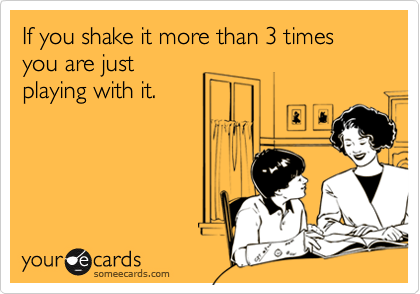 If you shake it more than 3 timesyou are justplaying with it.