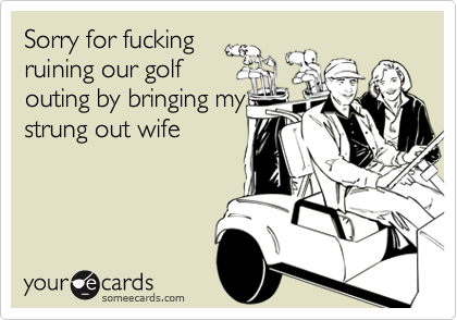 Sorry for fuckingruining our golfouting by bringing mystrung out wife