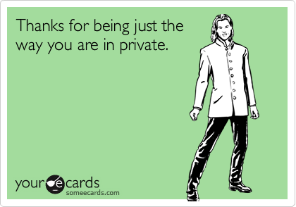 Thanks for being just theway you are in private.