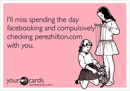 I'll miss spending the day 