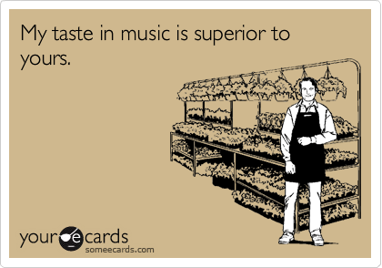 My taste in music is superior to yours.
