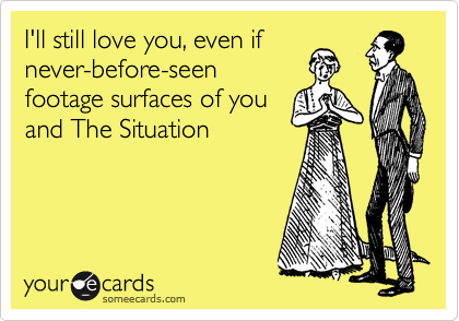 I'll still love you, even if never-before-seen footage surfaces of you and The Situation