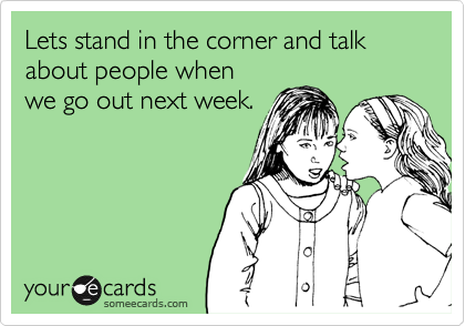 Lets stand in the corner and talk about people whenwe go out next week.