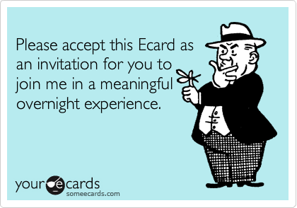 Please accept this Ecard asan invitation for you to join me in a meaningfulovernight experience.
