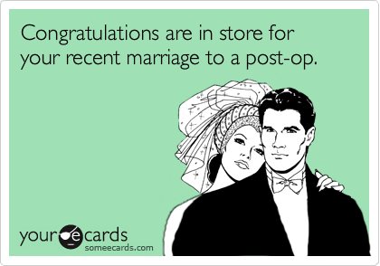 Congratulations are in store for your recent marriage to a post-op.