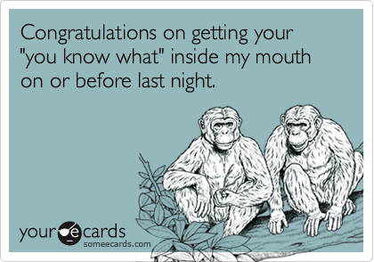 "Congratulations on getting your ""you know what"" inside my mouth on or before last night."
