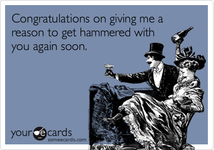 Congratulations on giving me a reason to get hammered withyou again soon.
