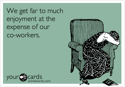 We get far to much enjoyment at theexpense of ourco-workers.