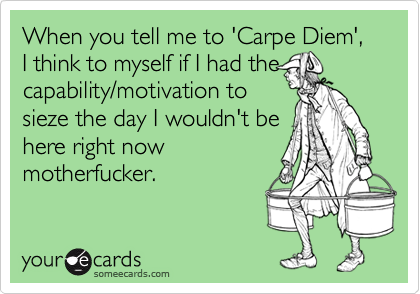When you tell me to 'Carpe Diem', I think to myself if I had thecapability/motivation tosieze the day I wouldn't be here right nowmotherfucker.