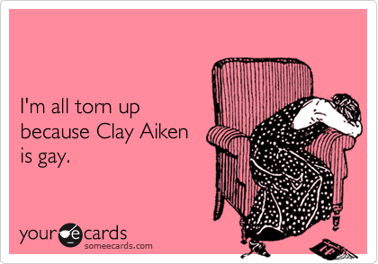 I'm all torn up because Clay Aikenis gay.