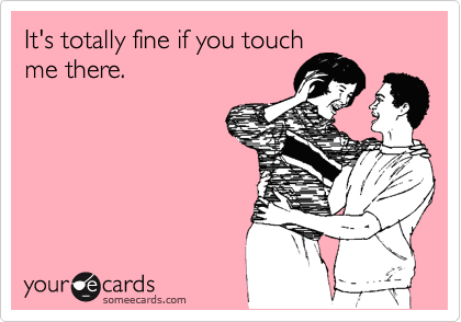 It's totally fine if you touch me there.