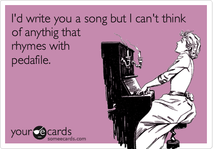 I'd write you a song but I can't think of anythig thatrhymes withpedafile.
