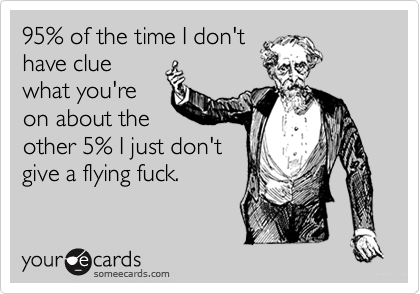 95% of the time I don't