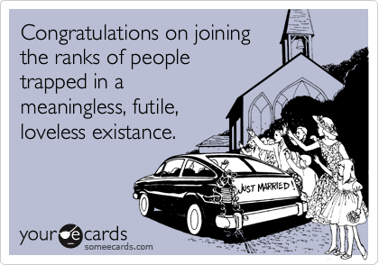 Congratulations on joiningthe ranks of peopletrapped in ameaningless, futile,loveless existance.