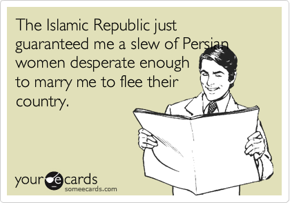 The Islamic Republic just guaranteed me a slew of Persian women desperate enough