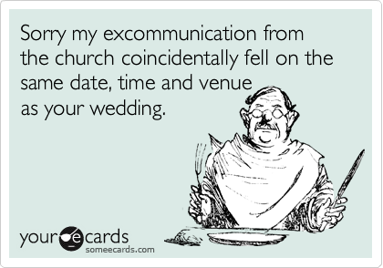 Sorry my excommunication from the church coincidentally fell on the same date, time and venue as your wedding.