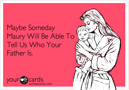 Maybe SomedayMaury Will Be Able ToTell Us Who YourFather Is.
