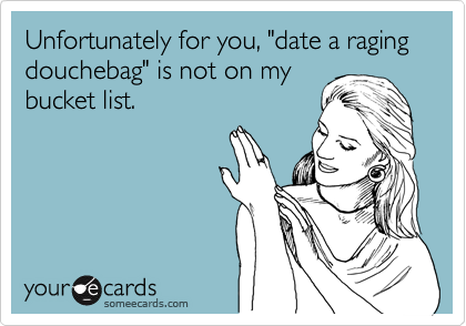 """Unfortunately for you, """"date a raging douchebag"""" is not on mybucket list."""