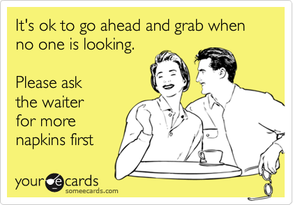 It's ok to go ahead and grab when no one is looking.    Please ask the waiter for more  napkins first