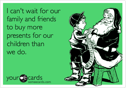 I can't wait for ourfamily and friendsto buy morepresents for ourchildren thanwe do.