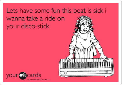 Lets have some fun this beat is sick i wanna take a ride on your disco-stick