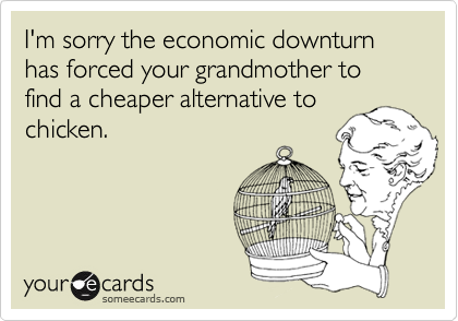 I'm sorry the economic downturn has forced your grandmother to find a cheaper alternative to