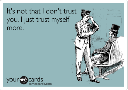 It's not that I don't trust you, I just trust myself more.