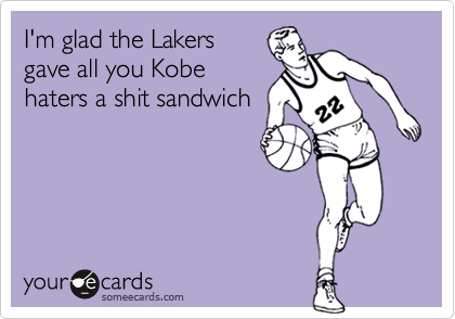 I'm glad the Lakers gave all you Kobe haters a shit sandwich