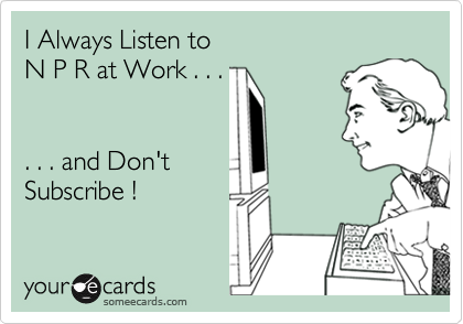 I Always Listen toN P R at Work . . .. . . and Don't Subscribe !