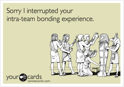 Sorry I interrupted your  intra-team bonding experience.