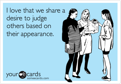 I love that we share adesire to judgeothers based ontheir appearance.
