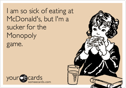 I am so sick of eating atMcDonald's, but I'm asucker for the Monopolygame.